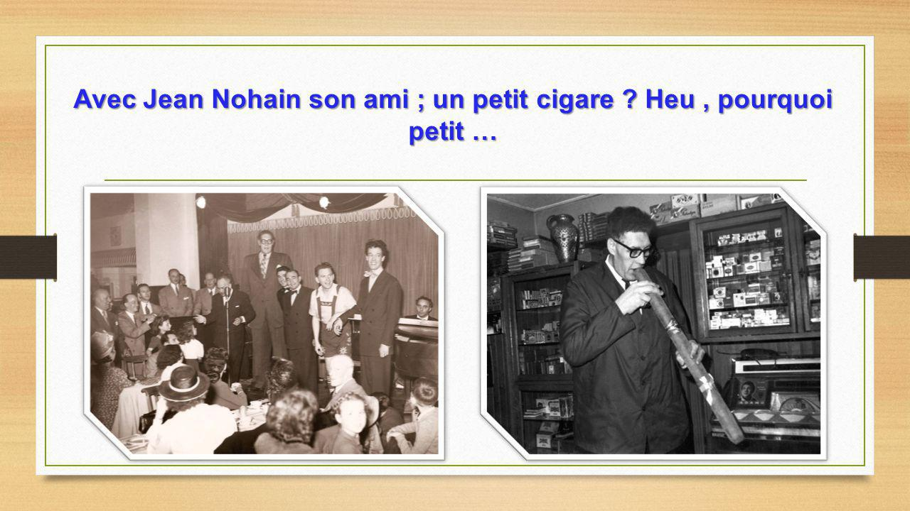 Avec Jean Nohain son ami ; un petit cigare Heu , pourquoi petit …