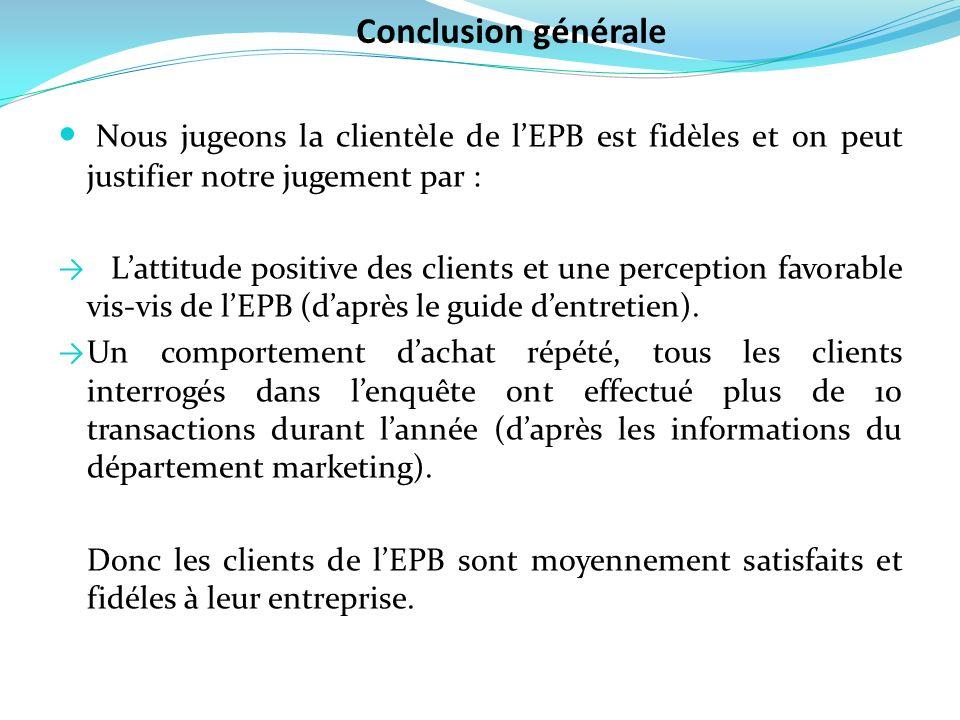 Conclusion générale Nous jugeons la clientèle de l'EPB est fidèles et on peut justifier notre jugement par :