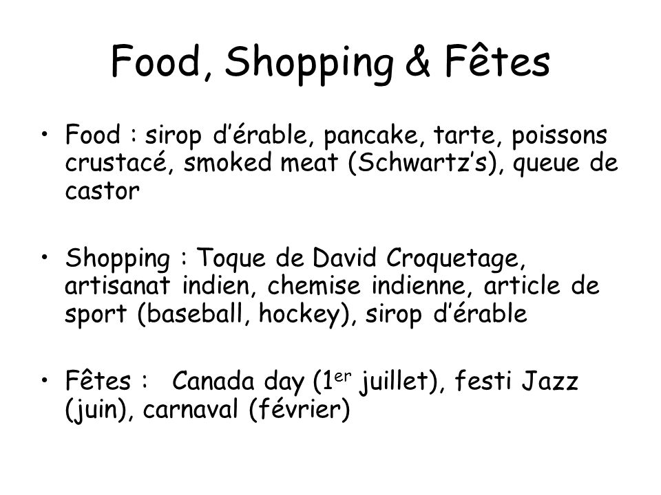 Food, Shopping & Fêtes Food : sirop d'érable, pancake, tarte, poissons crustacé, smoked meat (Schwartz's), queue de castor.