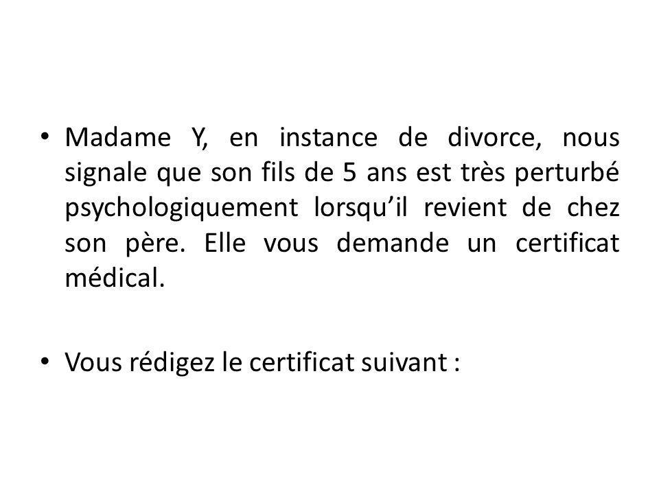 Madame Y, en instance de divorce, nous signale que son fils de 5 ans est très perturbé psychologiquement lorsqu'il revient de chez son père. Elle vous demande un certificat médical.