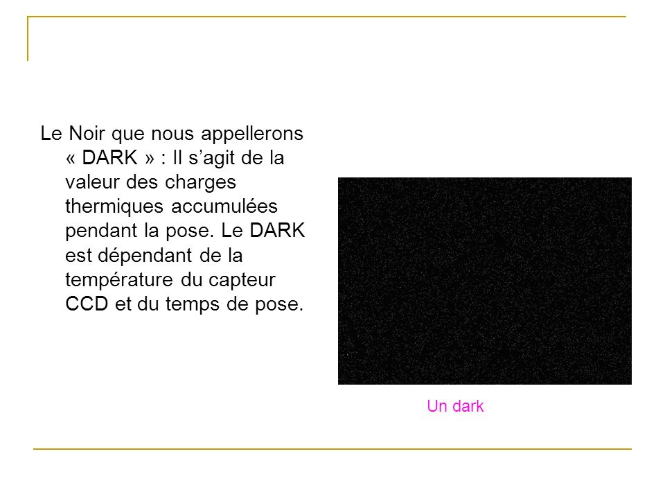 Le Noir que nous appellerons « DARK » : Il s'agit de la valeur des charges thermiques accumulées pendant la pose. Le DARK est dépendant de la température du capteur CCD et du temps de pose.