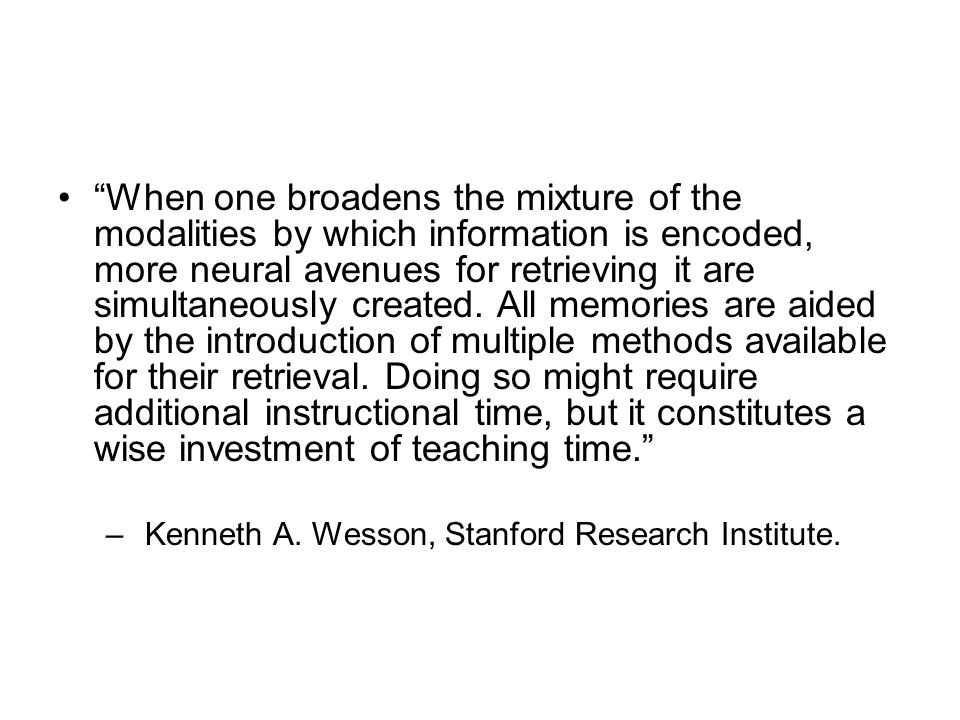When one broadens the mixture of the modalities by which information is encoded, more neural avenues for retrieving it are simultaneously created. All memories are aided by the introduction of multiple methods available for their retrieval. Doing so might require additional instructional time, but it constitutes a wise investment of teaching time.