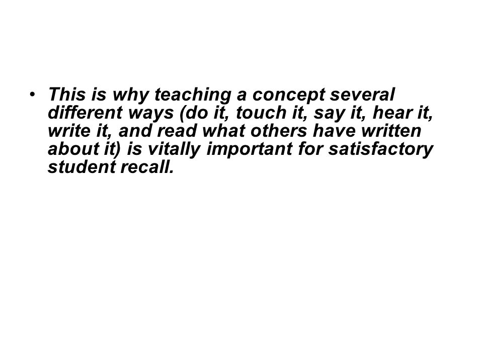 This is why teaching a concept several different ways (do it, touch it, say it, hear it, write it, and read what others have written about it) is vitally important for satisfactory student recall.