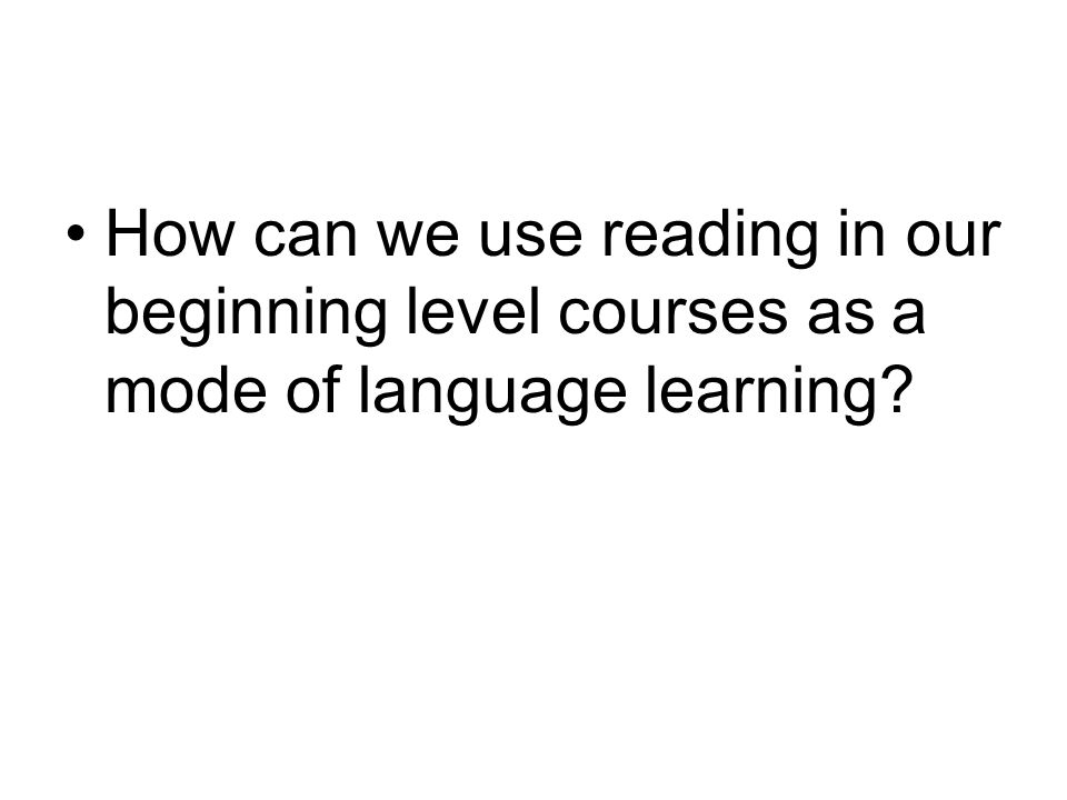 How can we use reading in our beginning level courses as a mode of language learning