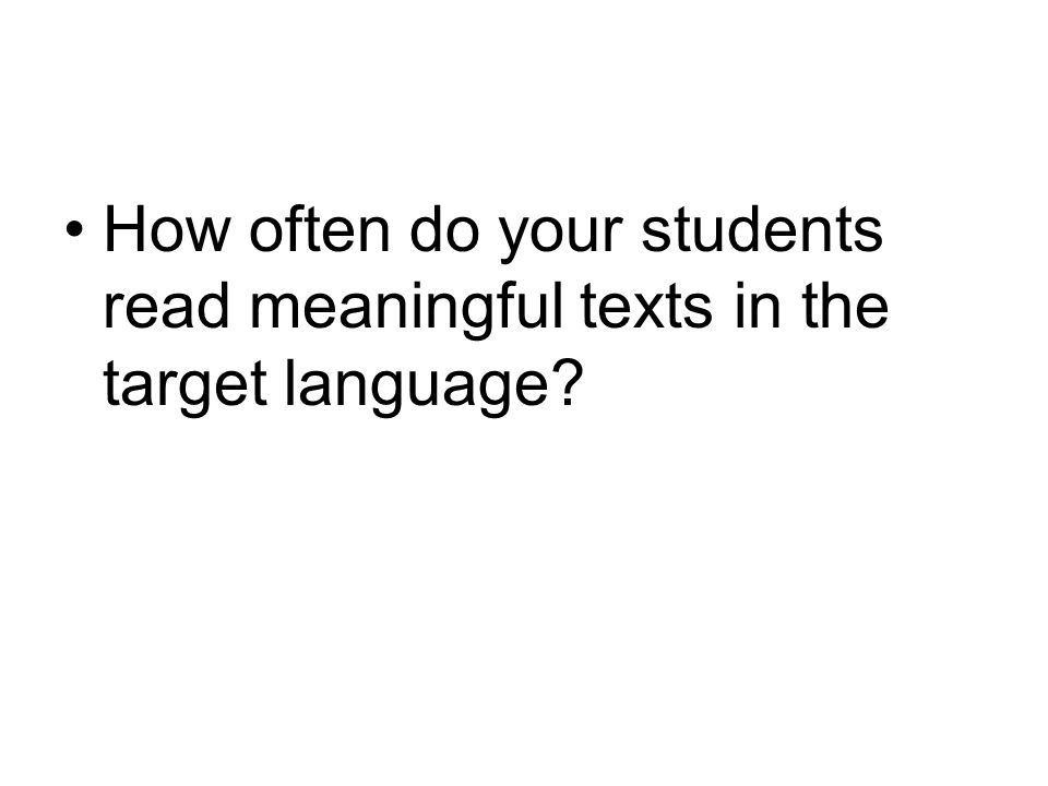How often do your students read meaningful texts in the target language