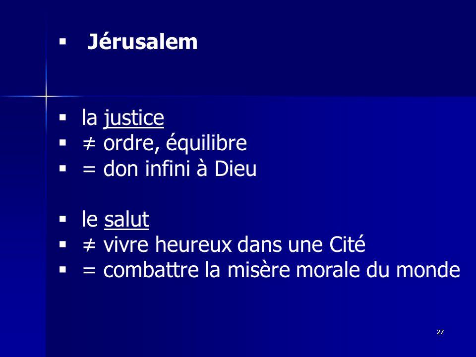 Jérusalem la justice. ≠ ordre, équilibre. = don infini à Dieu. le salut. ≠ vivre heureux dans une Cité.