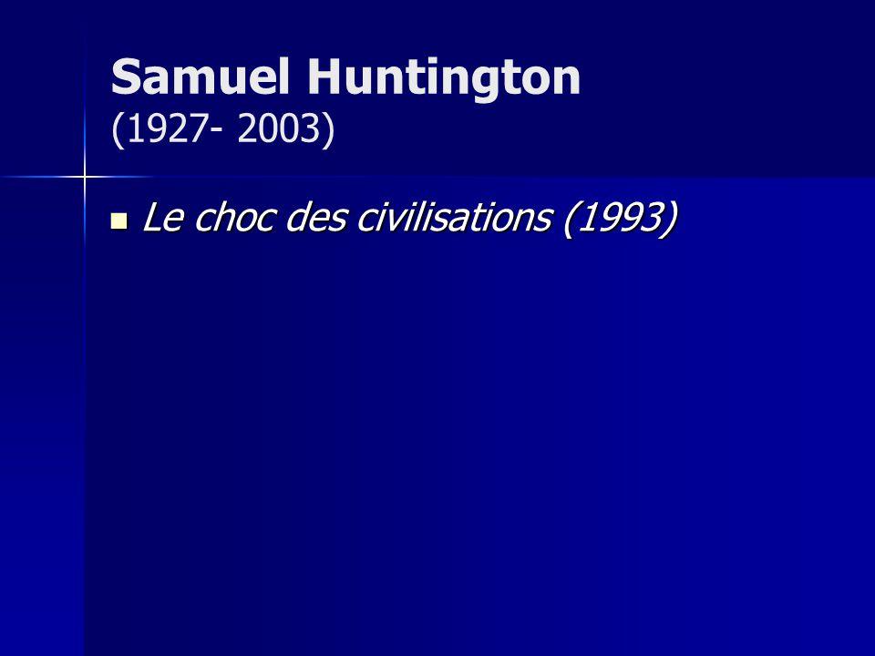 Samuel Huntington (1927- 2003) Le choc des civilisations (1993)