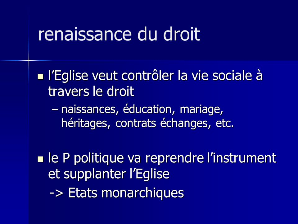 renaissance du droit l'Eglise veut contrôler la vie sociale à travers le droit. naissances, éducation, mariage, héritages, contrats échanges, etc.