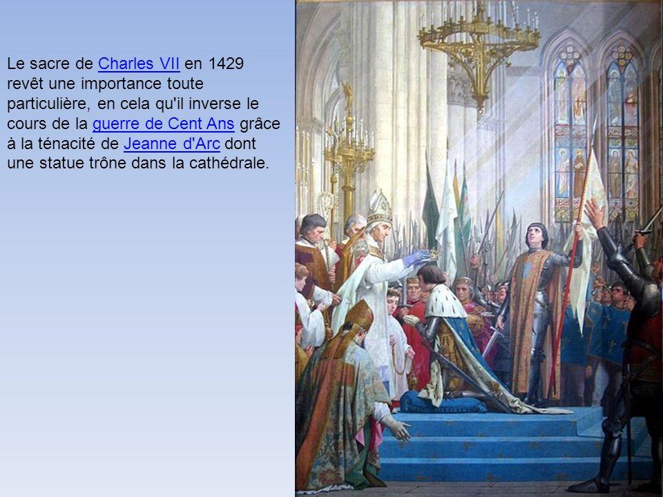 Le sacre de Charles VII en 1429 revêt une importance toute particulière, en cela qu il inverse le cours de la guerre de Cent Ans grâce à la ténacité de Jeanne d Arc dont une statue trône dans la cathédrale.