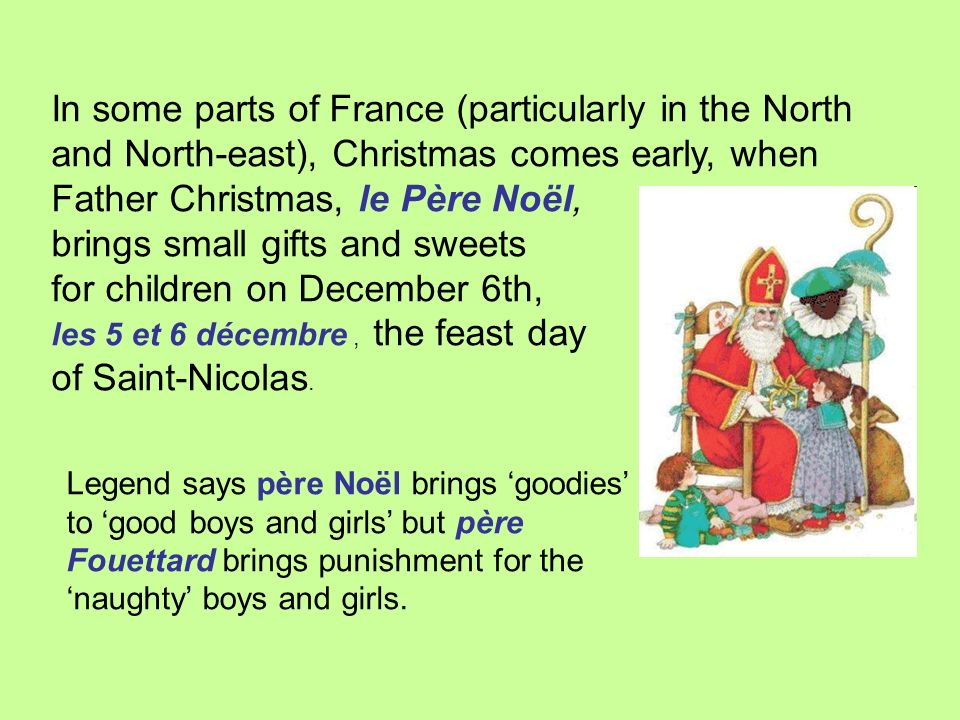 In some parts of France (particularly in the North and North-east), Christmas comes early, when Father Christmas, le Père Noël,