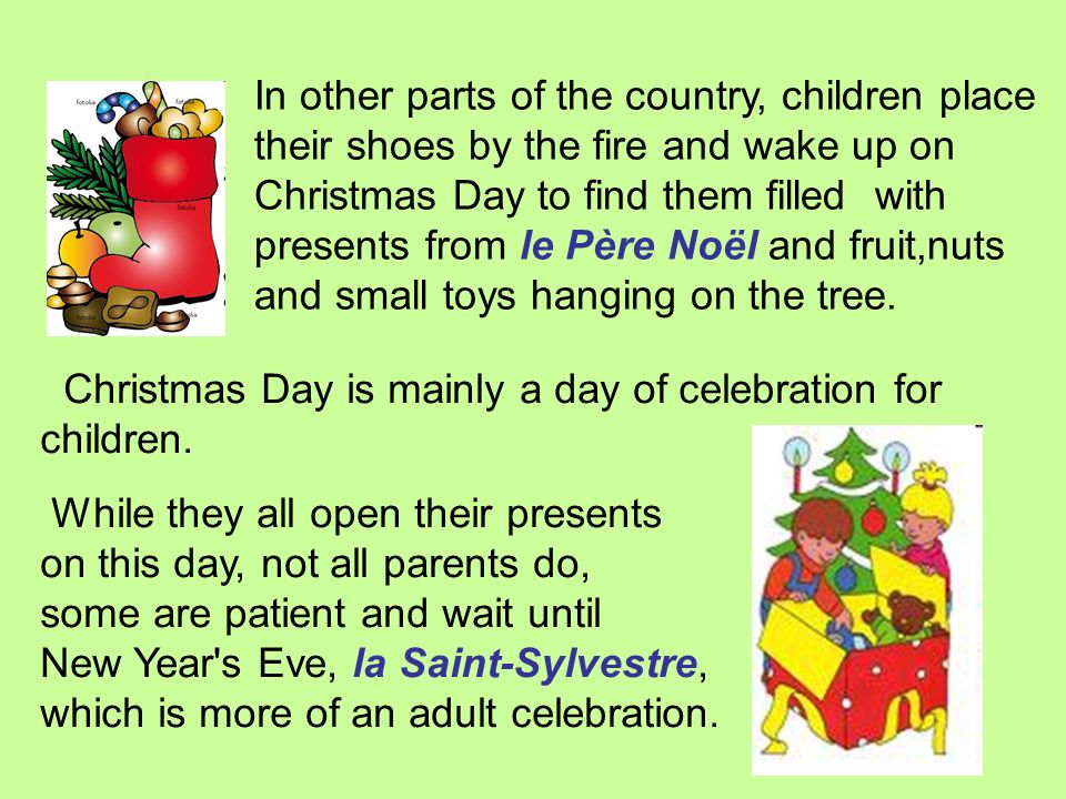 In other parts of the country, children place their shoes by the fire and wake up on Christmas Day to find them filled with presents from le Père Noël and fruit,nuts and small toys hanging on the tree.
