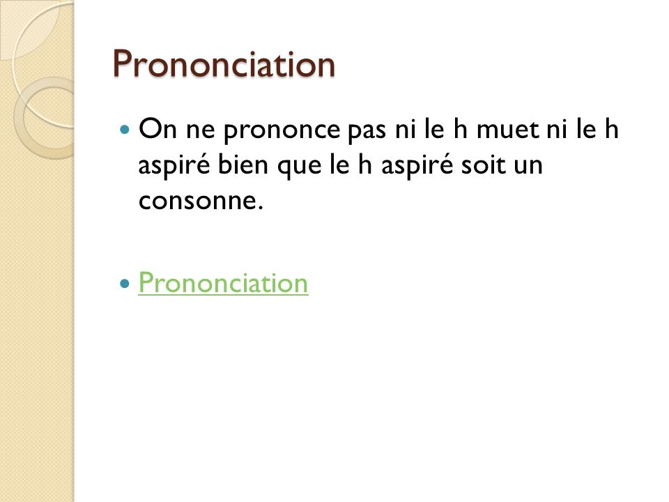 PrononciationOn ne prononce pas ni le h muet ni le h aspiré bien que le h aspiré soit un consonne.