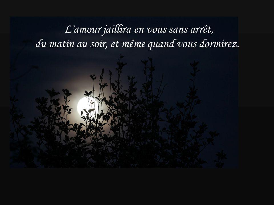 . L amour jaillira en vous sans arrêt, du matin au soir, et même quand vous dormirez.