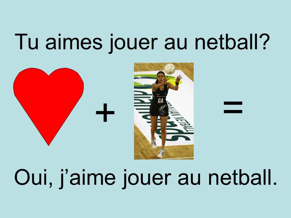 = + Tu aimes jouer au netball Oui, j'aime jouer au netball.