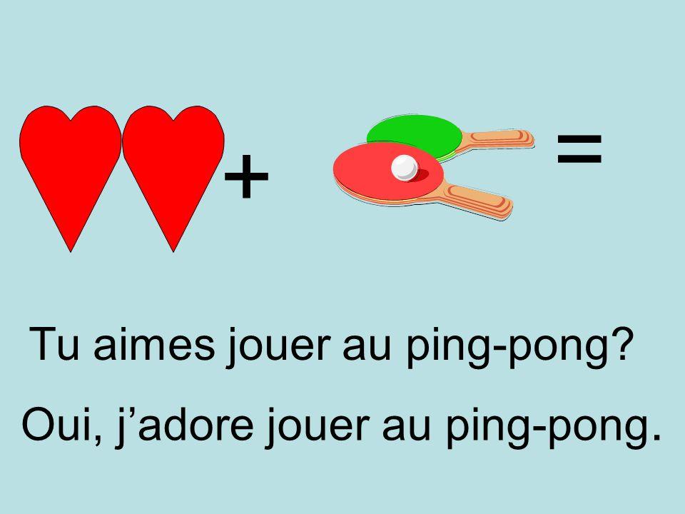 = + Tu aimes jouer au ping-pong Oui, j'adore jouer au ping-pong.