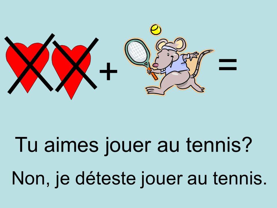 = + Tu aimes jouer au tennis Non, je déteste jouer au tennis.