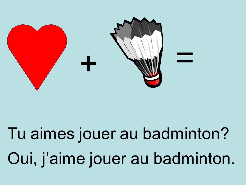 = + Tu aimes jouer au badminton Oui, j'aime jouer au badminton.