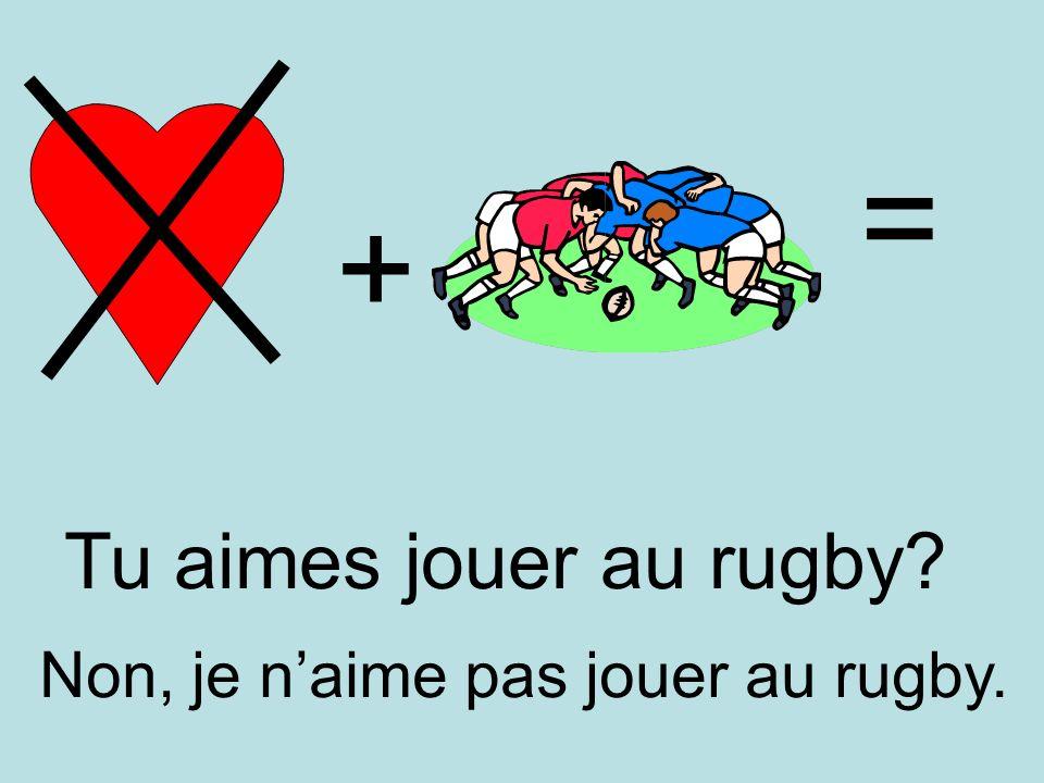 = + Tu aimes jouer au rugby Non, je n'aime pas jouer au rugby.
