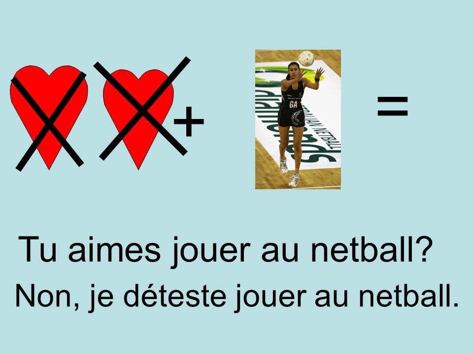 = + Tu aimes jouer au netball Non, je déteste jouer au netball.