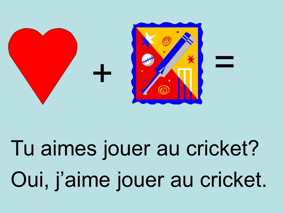 = + Tu aimes jouer au cricket Oui, j'aime jouer au cricket.