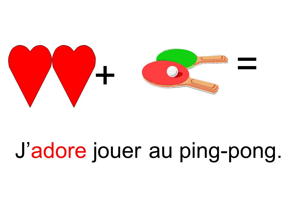 = + J'adore jouer au ping-pong.