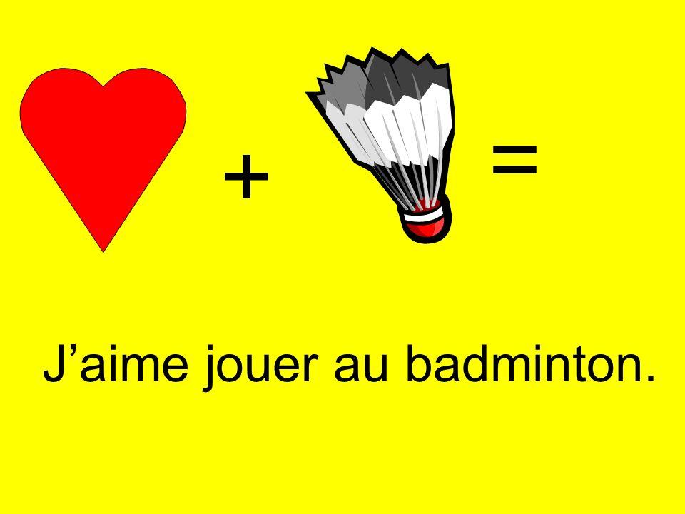 = + J'aime jouer au badminton.