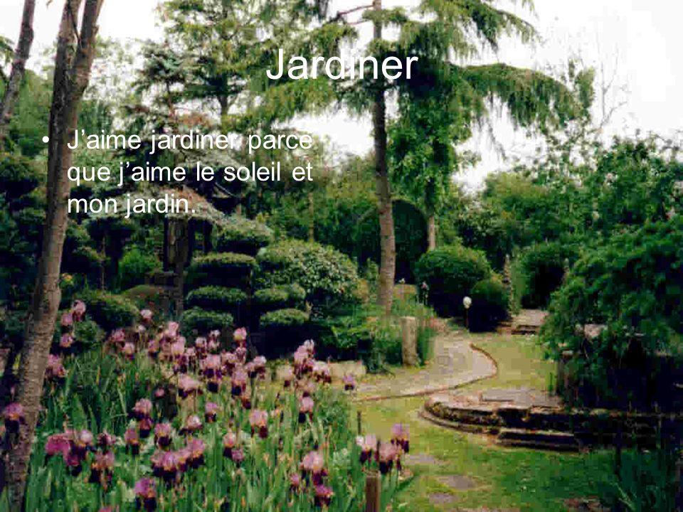 Jardiner J'aime jardiner parce que j'aime le soleil et mon jardin.