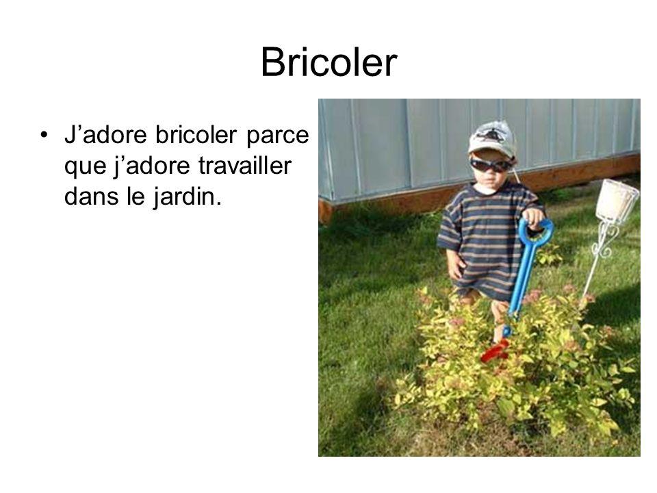 Bricoler J'adore bricoler parce que j'adore travailler dans le jardin.