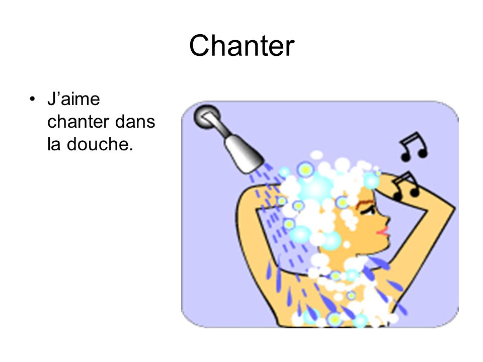 Chanter J'aime chanter dans la douche.