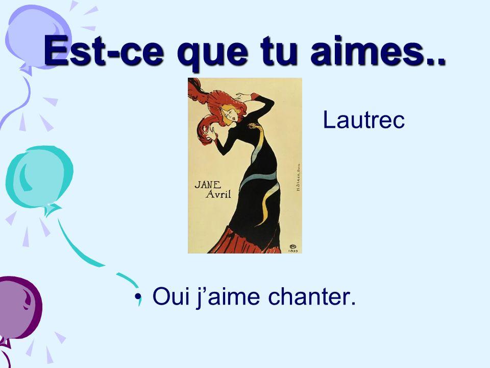 Est-ce que tu aimes.. Lautrec Oui j'aime chanter.