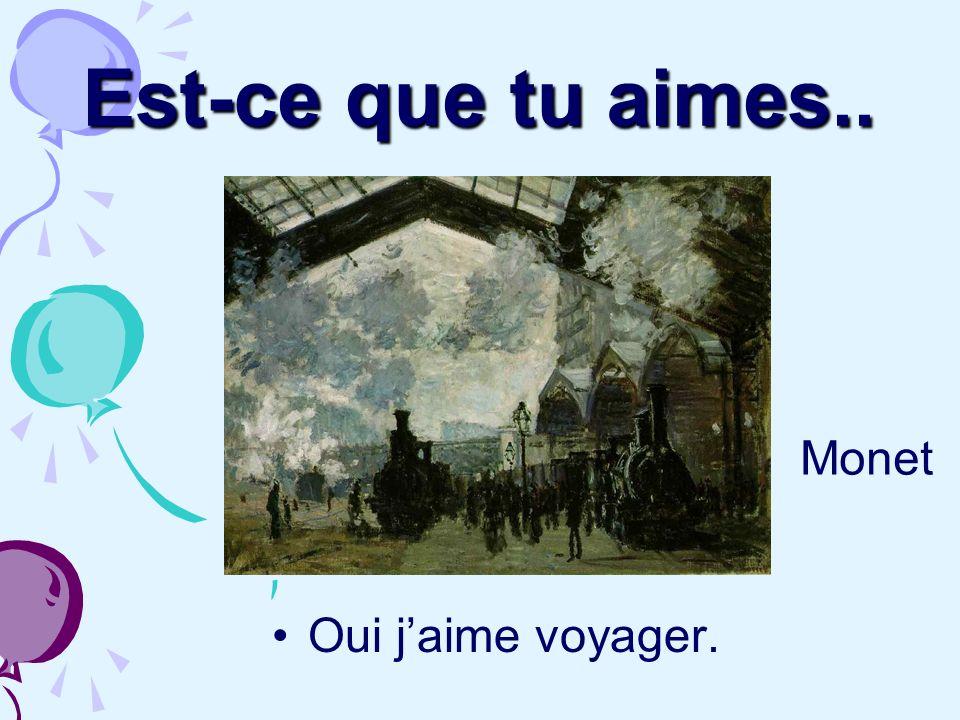 Est-ce que tu aimes.. Monet Oui j'aime voyager.