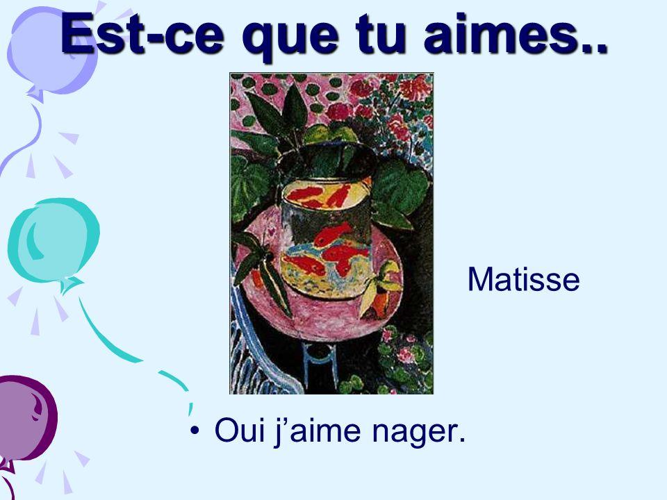 Est-ce que tu aimes.. Matisse Oui j'aime nager.