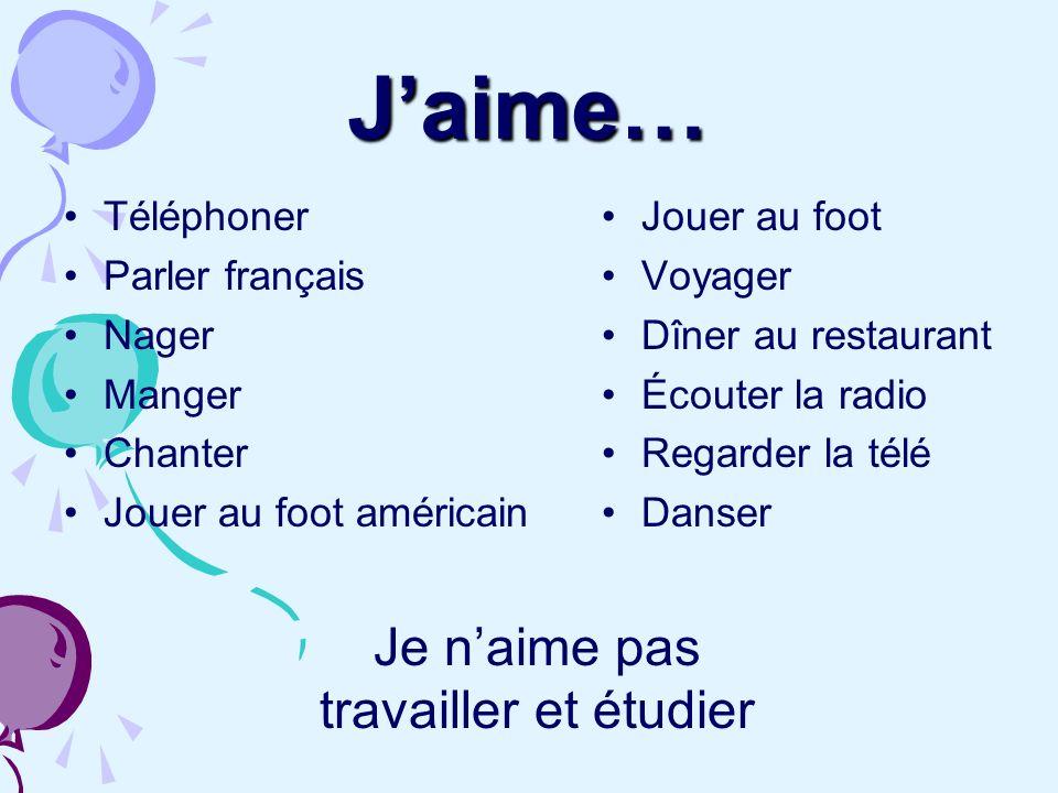 J'aime… Je n'aime pas travailler et étudier Téléphoner Parler français