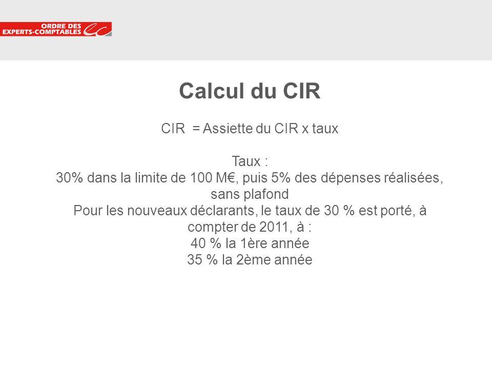 Calcul du CIR CIR = Assiette du CIR x taux Taux : 30% dans la limite de 100 M€, puis 5% des dépenses réalisées, sans plafond Pour les nouveaux déclarants, le taux de 30 % est porté, à compter de 2011, à : 40 % la 1ère année 35 % la 2ème année