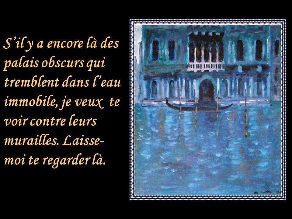S'il y a encore là des palais obscurs qui tremblent dans l'eau immobile, je veux te voir contre leurs murailles.