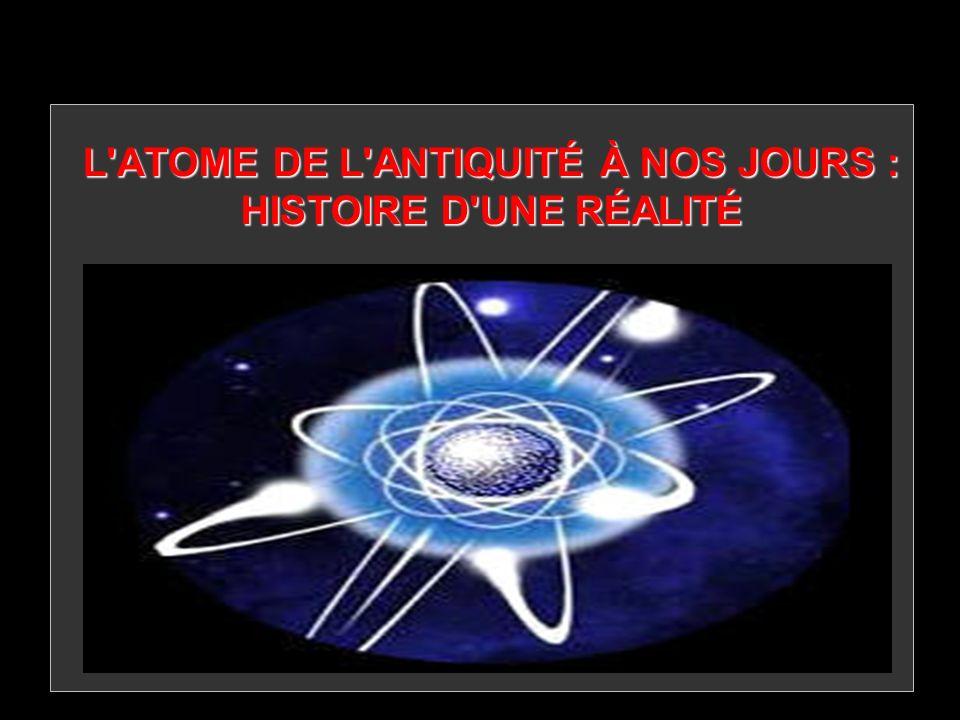 L ATOME DE L ANTIQUITÉ À NOS JOURS : HISTOIRE D UNE RÉALITÉ