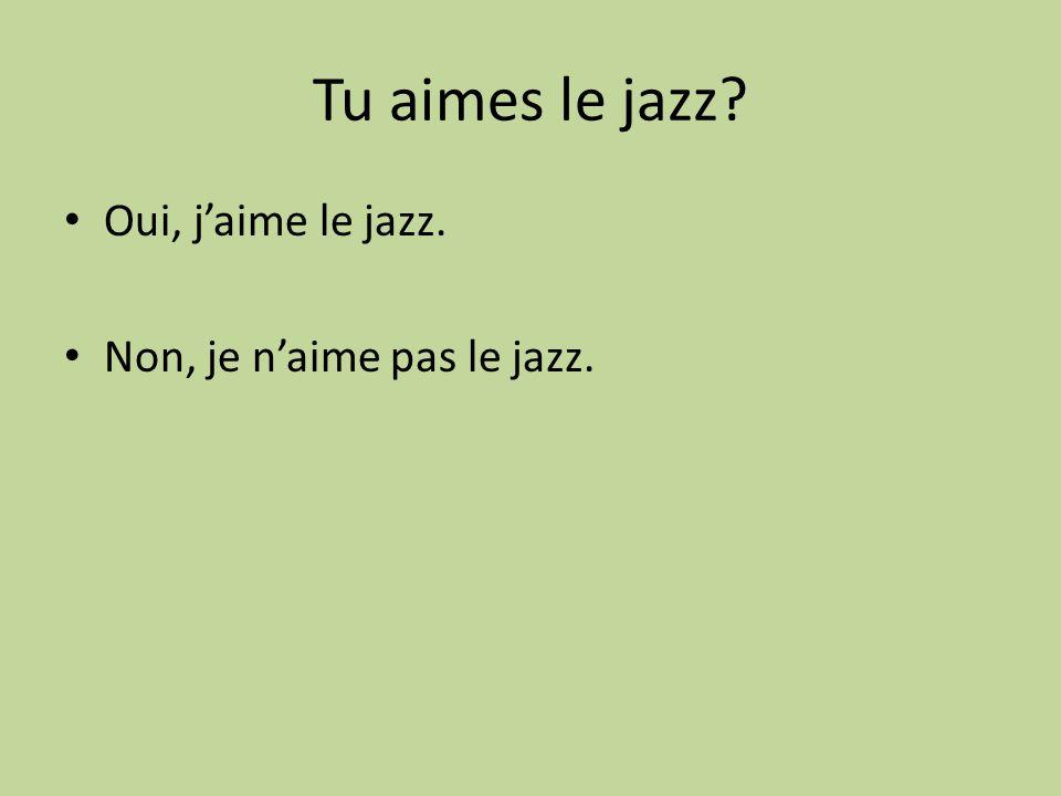 Tu aimes le jazz Oui, j'aime le jazz. Non, je n'aime pas le jazz.