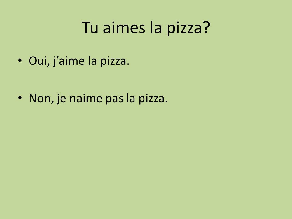 Tu aimes la pizza Oui, j'aime la pizza. Non, je naime pas la pizza.
