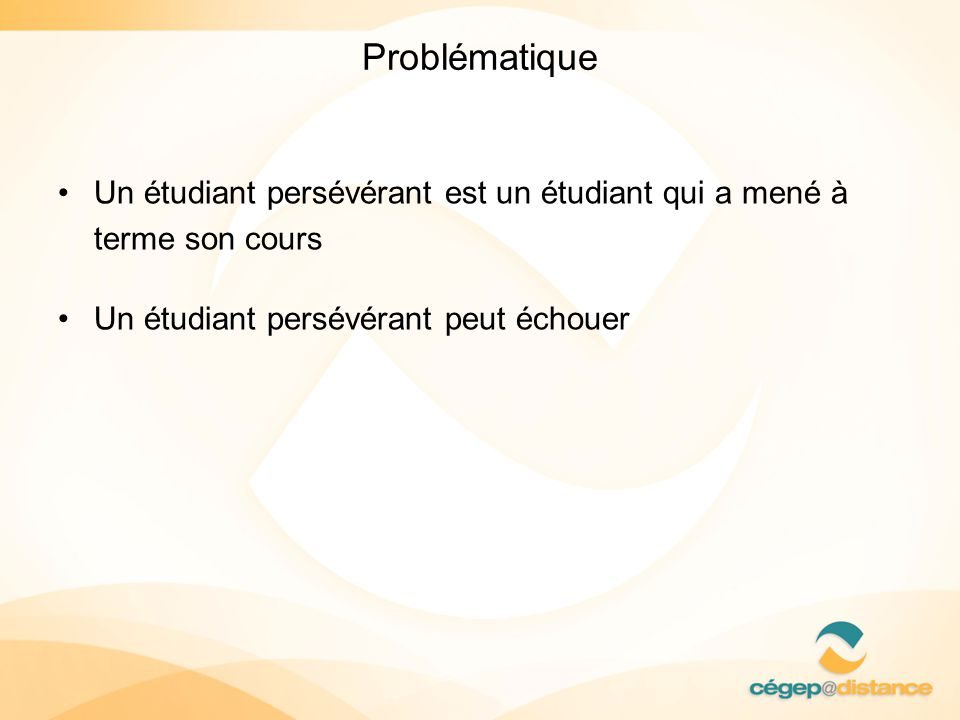 Problématique Un étudiant persévérant est un étudiant qui a mené à terme son cours.