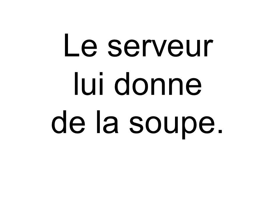 Le serveur lui donne de la soupe.