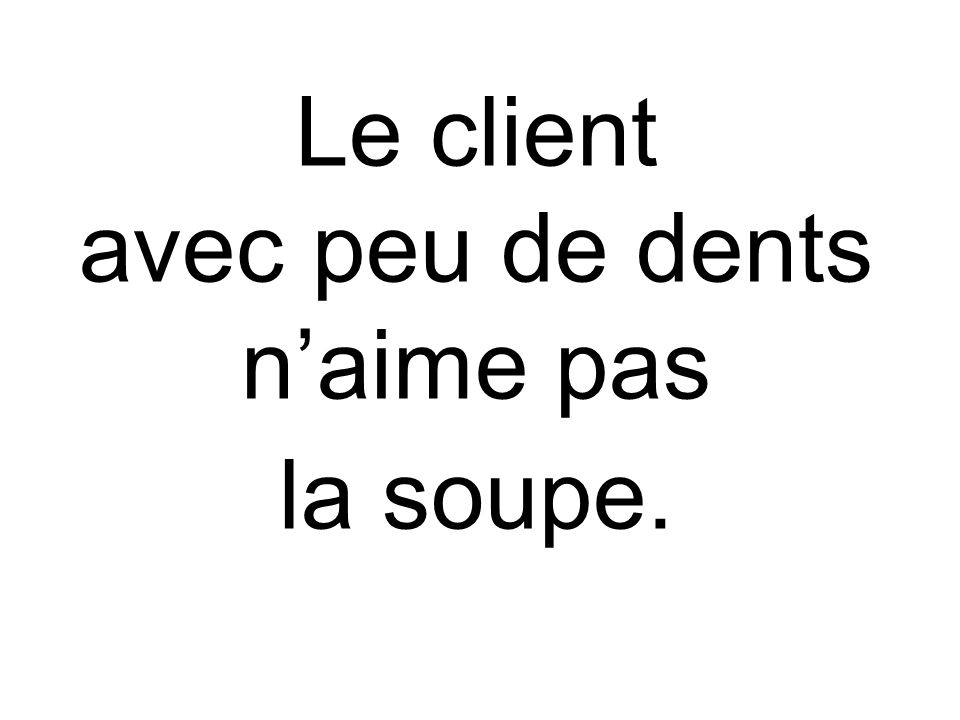 Le client avec peu de dents n'aime pas la soupe.