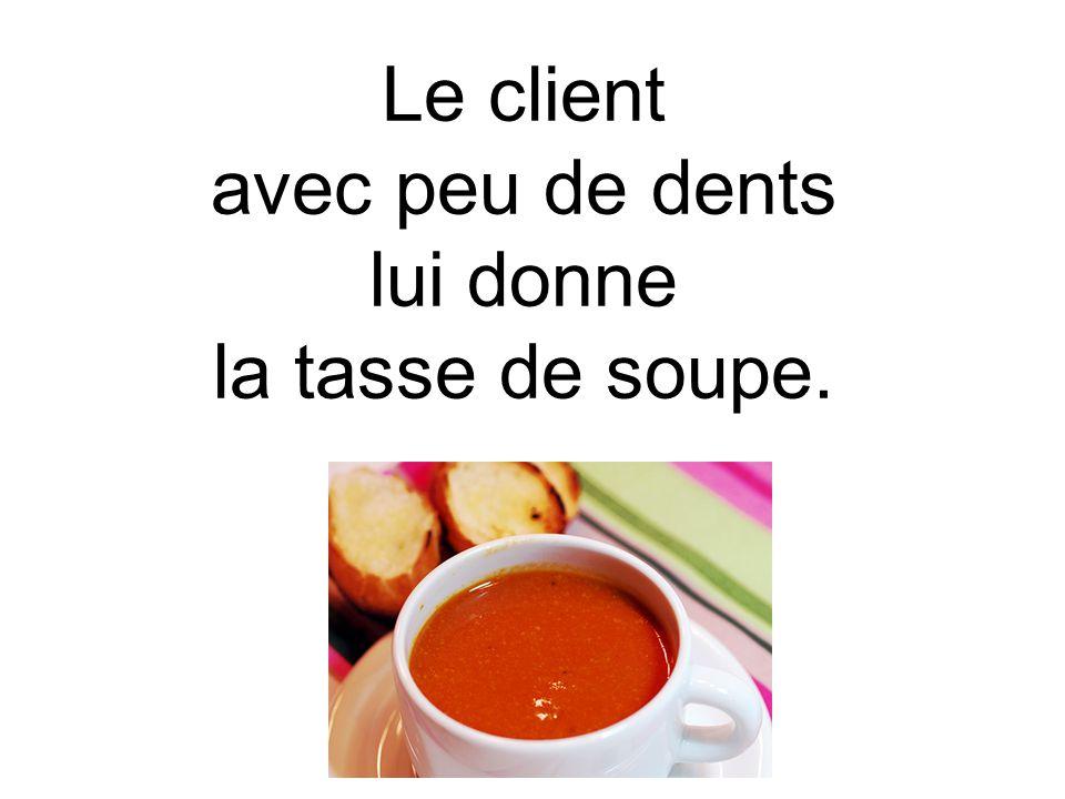 Le client avec peu de dents lui donne la tasse de soupe.