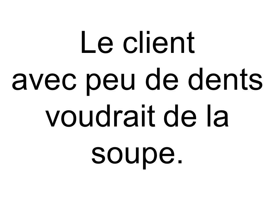 Le client avec peu de dents voudrait de la soupe.