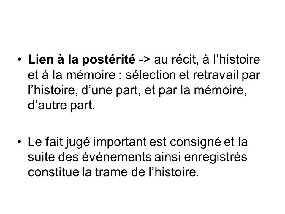 Lien à la postérité -> au récit, à l'histoire et à la mémoire : sélection et retravail par l'histoire, d'une part, et par la mémoire, d'autre part.