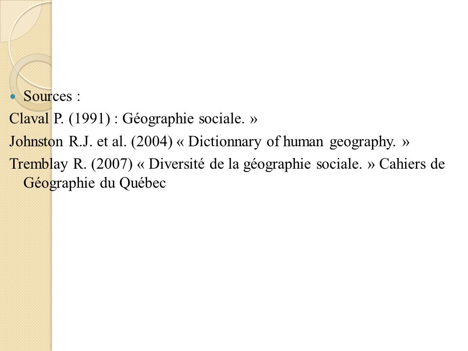Sources : Claval P. (1991) : Géographie sociale. » Johnston R.J. et al. (2004) « Dictionnary of human geography. »