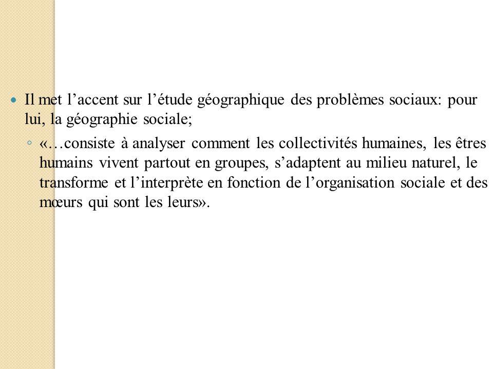 Il met l'accent sur l'étude géographique des problèmes sociaux: pour lui, la géographie sociale;
