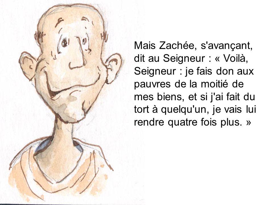 Mais Zachée, s avançant, dit au Seigneur : « Voilà, Seigneur : je fais don aux pauvres de la moitié de mes biens, et si j ai fait du tort à quelqu un, je vais lui rendre quatre fois plus. »