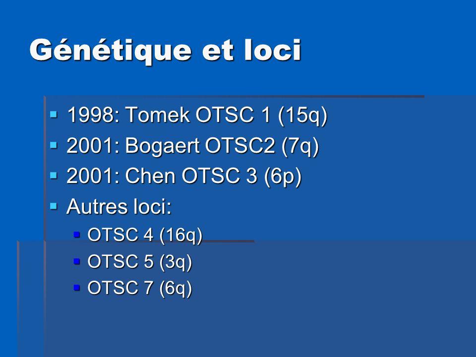 Génétique et loci 1998: Tomek OTSC 1 (15q) 2001: Bogaert OTSC2 (7q)
