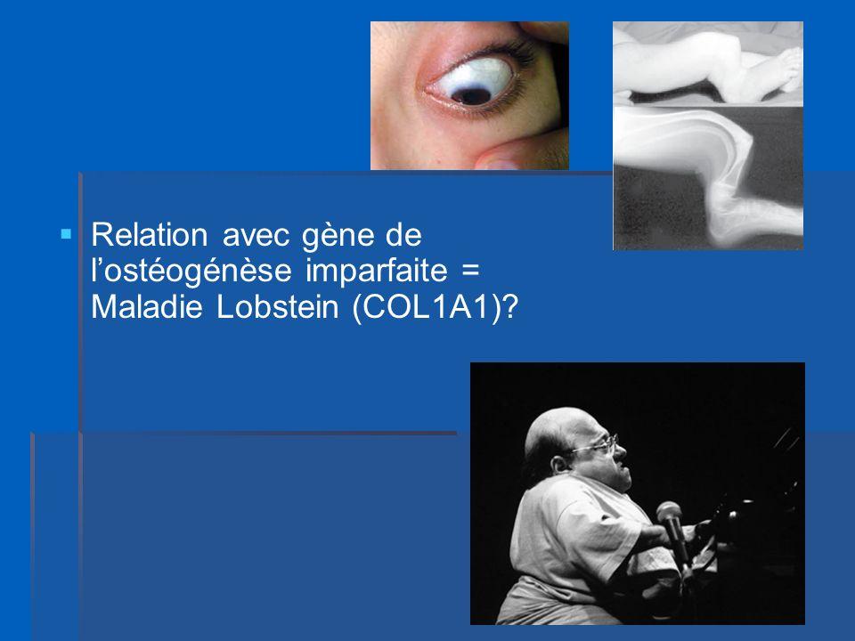 Relation avec gène de l'ostéogénèse imparfaite = Maladie Lobstein (COL1A1)