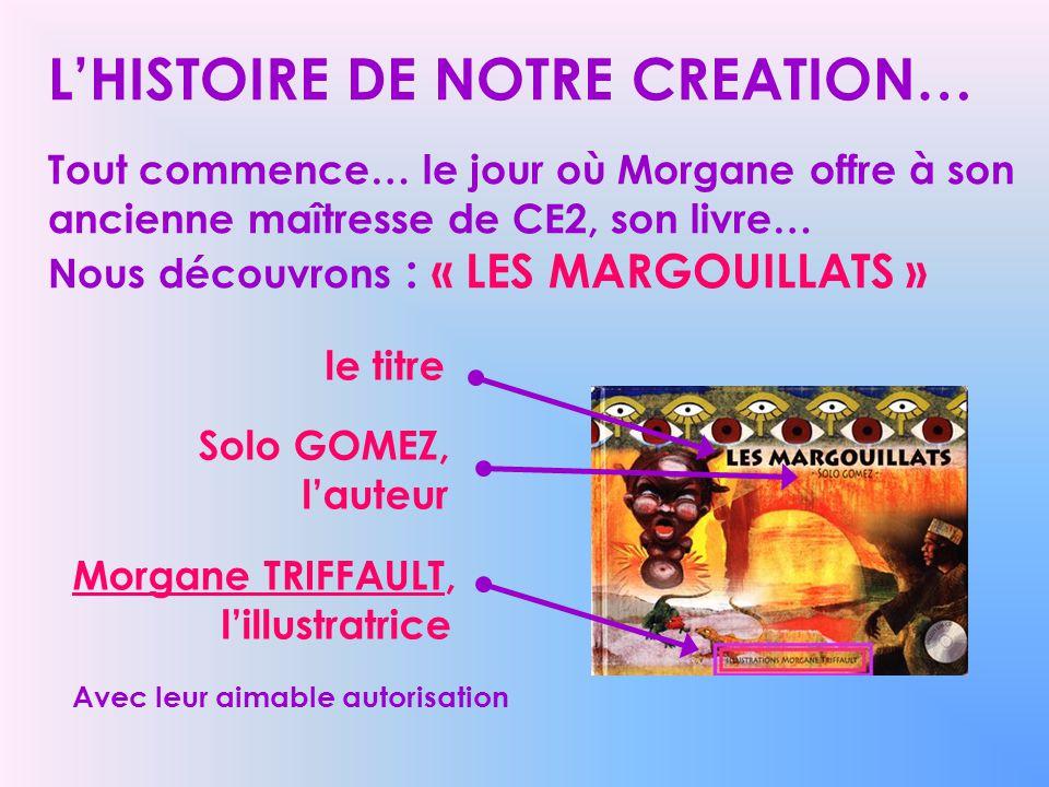 L'HISTOIRE DE NOTRE CREATION… Tout commence… le jour où Morgane offre à son ancienne maîtresse de CE2, son livre… Nous découvrons : « LES MARGOUILLATS »